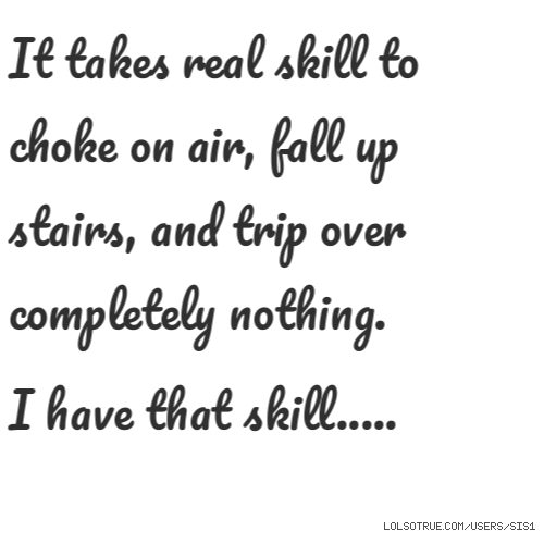 It takes real skill to choke on air, fall up stairs, and trip over completelynothing.  I have that skill.....