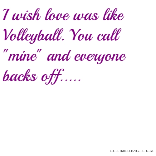 "I wish love was like Volleyball. You call ""mine"" and everyone backs off....."