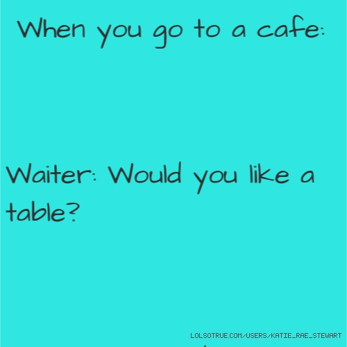 When you go to a cafe:
