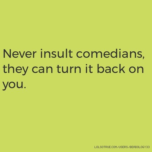 Never insult comedians, they can turn it back on you.