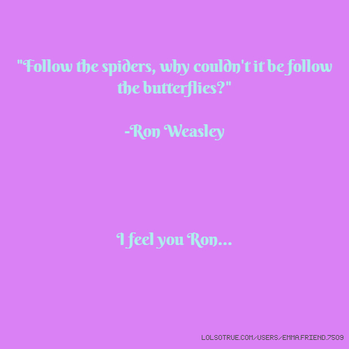"""Follow the spiders, why couldn't it be follow the butterflies?"" -Ron Weasley I feel you Ron..."