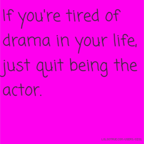 If you're tired of drama in your life, just quit being the actor.