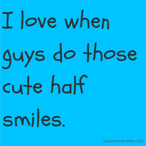 I love when guys do those cute half smiles.
