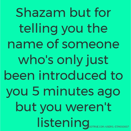 Shazam but for telling you the name of someone who's only just been introduced to you 5 minutes ago but you weren't listening