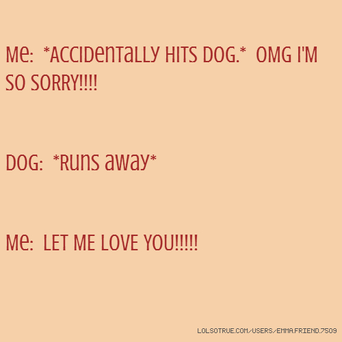 Me: *Accidentally hits dog.* OMG I'M SO SORRY!!!! Dog: *Runs away* Me: LET ME LOVE YOU!!!!!
