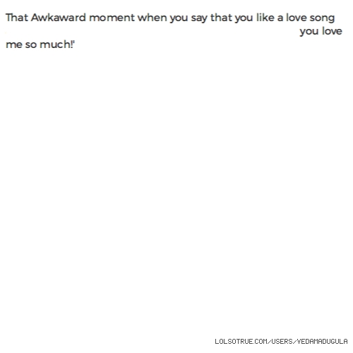 That Awkaward moment when you say that you like a love song and your boyfriend just out of nowhere says 'Its becauseyou love me so much!'