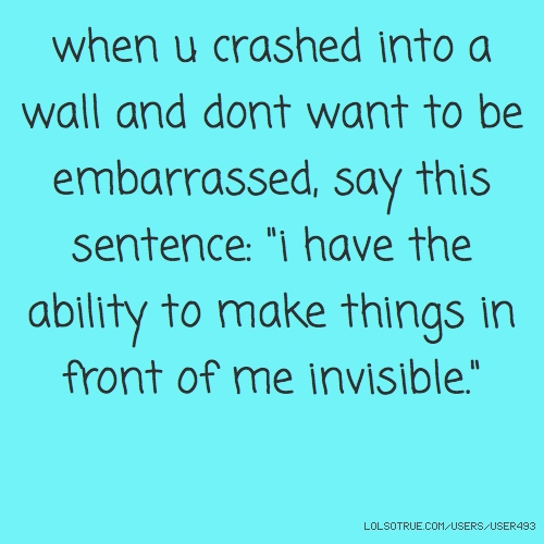 "when u crashed into a wall and dont want to be embarrassed, say this sentence: ""i have the ability to make things in front of me invisible."""