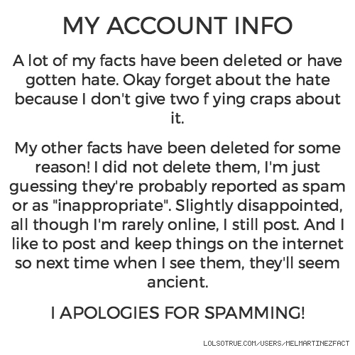 """MY ACCOUNT INFO  A lot of my facts have been deleted or have gotten hate. Okay forget about the hate because I don't give two flying craps about it.  My other facts have been deleted for some reason! I did not delete them, I'm just guessing they're probably reported as spam or as """"inappropriate"""". Slightly disappointed, all though I'm rarely online, I still post. And I like to post and keep things on the internet so next time when I see them, they'll seem ancient.  I APOLOGIES FOR SPAMMING!"""