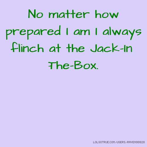 No matter how prepared I am I always flinch at the Jack-In-The-Box.