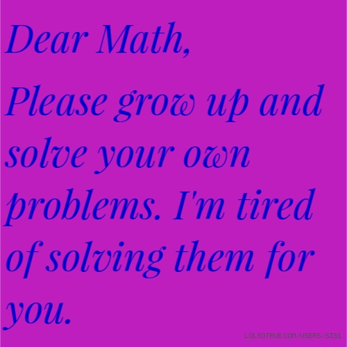 Dear Math,  Please grow up and solve your own problems. I'm tired of solving them for you.