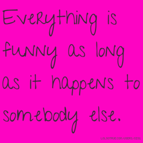 Everything is funny as long as it happens to somebody else.