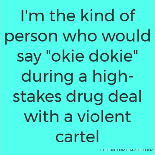 "I'm the kind of person who would say ""okie dokie"" during a high-stakes drug deal with a violent cartel"
