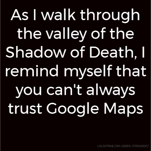 As I walk through the valley of the Shadow of Death, I remind myself that you can't always trust Google Maps