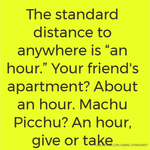 "The standard distance to anywhere is ""an hour."" Your friend's apartment? About an hour. Machu Picchu? An hour, give or take"