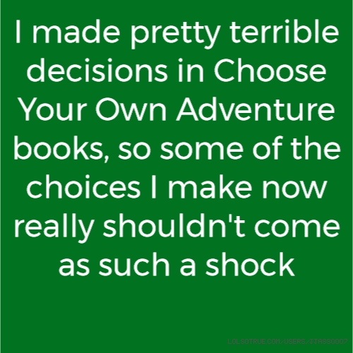 I made pretty terrible decisions in Choose Your Own Adventure books, so some of the choices I make now really shouldn't come as such a shock