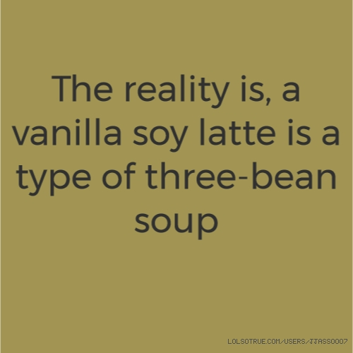 The reality is, a vanilla soy latte is a type of three-bean soup