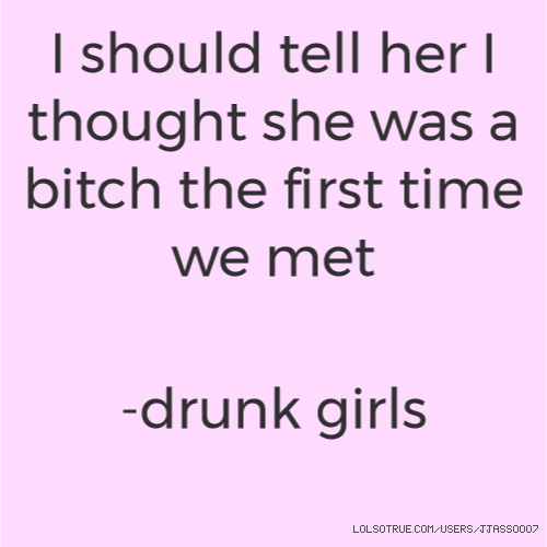 I should tell her I thought she was a bitch the first time we met   -drunk girls