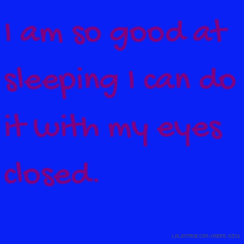 I am so good at sleeping I can do it with my eyes closed.