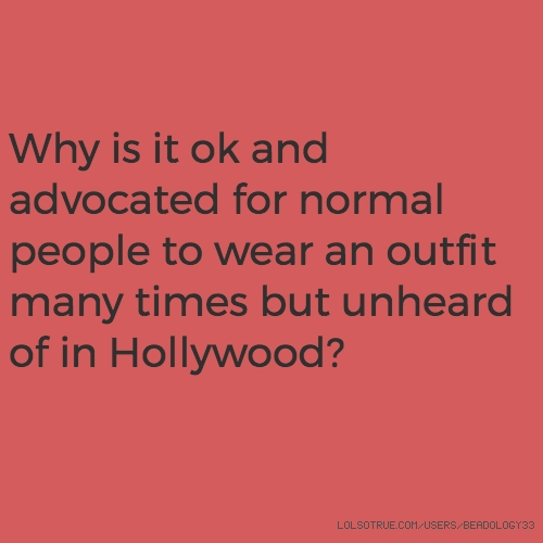 Why is it ok and advocated for normal people to wear an outfit many times but unheard of in Hollywood?