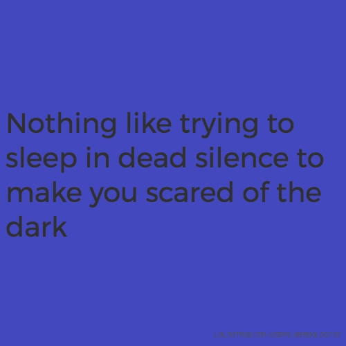Nothing like trying to sleep in dead silence to make you scared of the dark