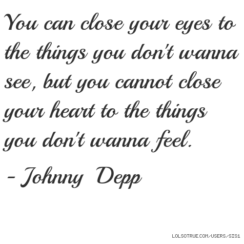 You can close your eyes to the things you don't wanna see, but you cannot close your heart to the things you don't wanna feel.