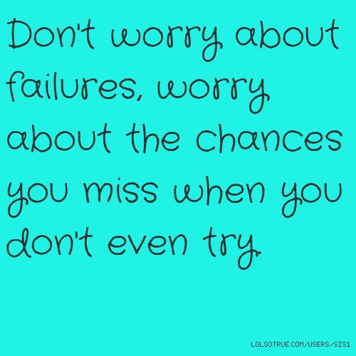 Don't worry about failures, worry about the chances you miss when you don't even try.