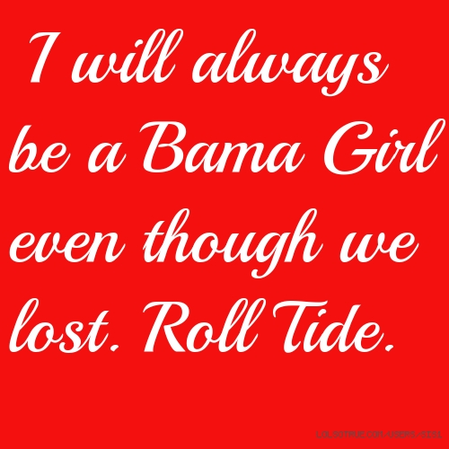 I will always be a Bama Girl even though we lost. Roll Tide.