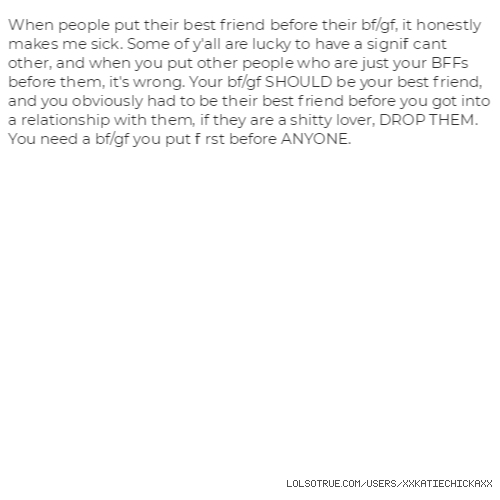 When people put their best friend before their bf/gf, it honestly makes me sick. Some of y'all are lucky to have a significant other, and when you put other people who are just your BFFs before them, it's wrong. Your bf/gf SHOULD be your best friend, and you obviously had to be their best friend before you got into a relationship with them, if they are a shitty lover, DROP THEM. You need a bf/gf you put first before ANYONE.