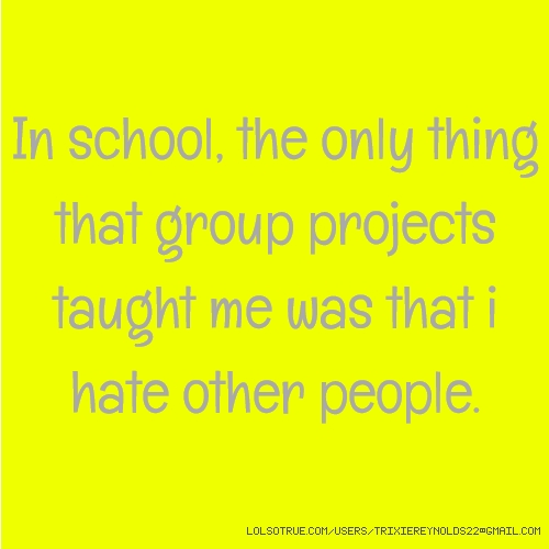 In school, the only thing that group projects taught me was that i hate other people.