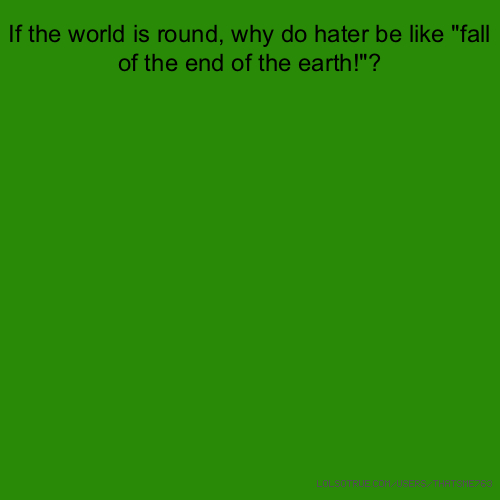 "If the world is round, why do hater be like ""fall of the end of the earth!""?"