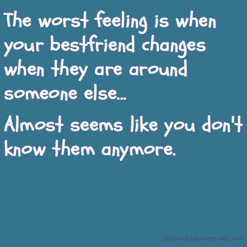 The worst feeling is when your bestfriend changes when they are around someone else... 