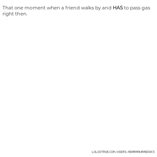 That one moment when a friend walks by and HAS to pass gas right then.