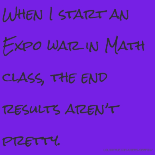 When I start an Expo war in Math class, the end results aren't pretty.