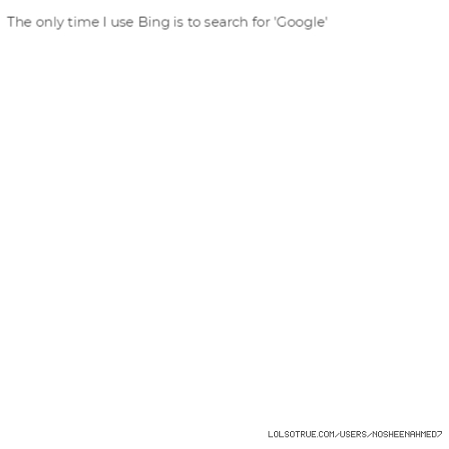 The only time I use Bing is to search for 'Google'