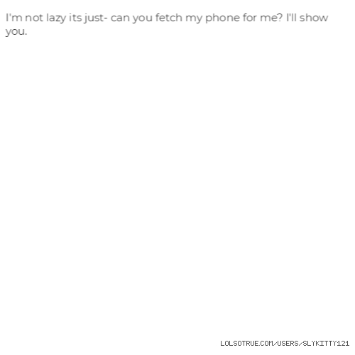 I'm not lazy its just- can you fetch my phone for me? I'll show you.