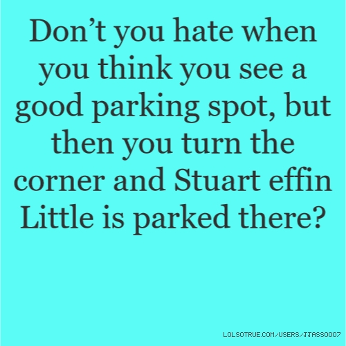 Don't you hate when you think you see a good parking spot, but then you turn the corner and Stuart effin Little is parked there?