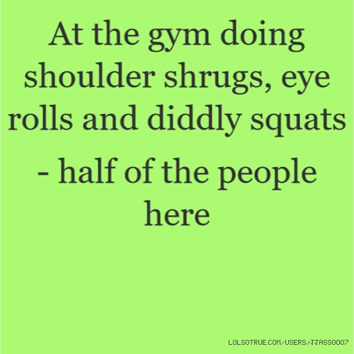 At the gym doing shoulder shrugs, eye rolls and diddly squats