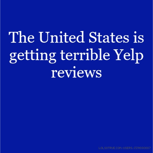 The United States is getting terrible Yelp reviews