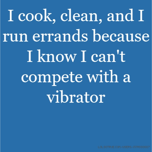 I cook, clean, and I run errands because I know I can't compete with a vibrator