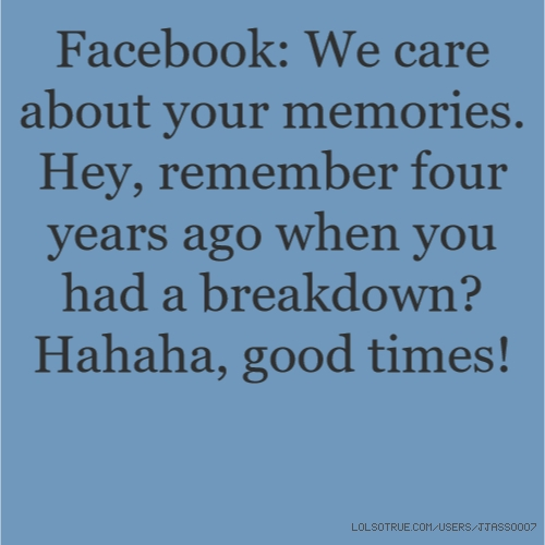 Facebook: We care about your memories. Hey, remember four years ago when you had a breakdown? Hahaha, good times!
