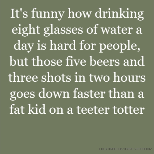 It's funny how drinking eight glasses of water a day is hard for people, but those five beers and three shots in two hours goes down faster than a fat kid on a teeter totter