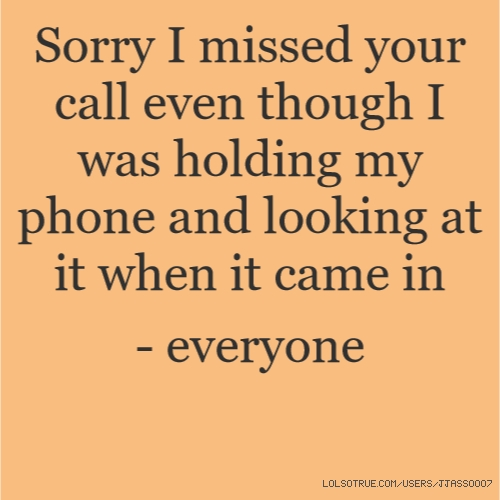Sorry I missed your call even though I was holding my phone and looking at it when it came in