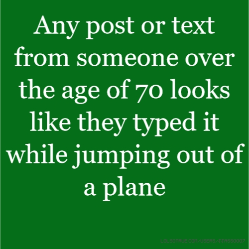 Any post or text from someone over the age of 70 looks like they typed it while jumping out of a plane