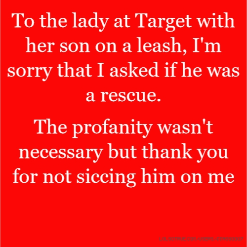 To the lady at Target with her son on a leash, I'm sorry that I asked if he was a rescue.
