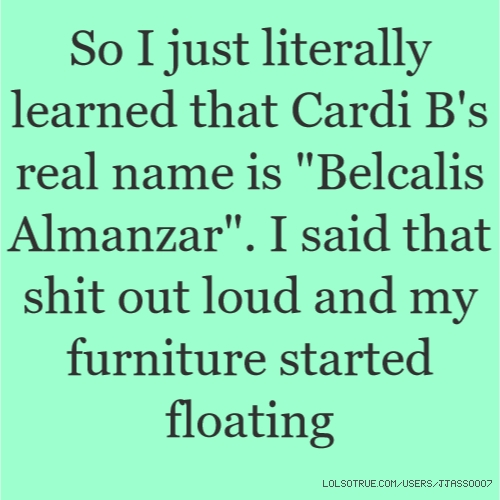 """So I just literally learned that Cardi B's real name is """"Belcalis Almanzar"""". I said that shit out loud and my furniture started floating"""