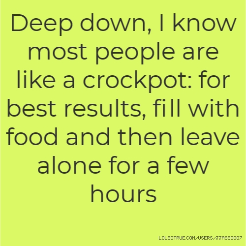 Deep down, I know most people are like a crockpot: for best results, fill with food and then leave alone for a few hours