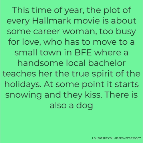 This time of year, the plot of every Hallmark movie is about some career woman, too busy for love, who has to move to a small town in BFE where a handsome local bachelor teaches her the true spirit of the holidays. At some point it starts snowing and they kiss. There is also a dog