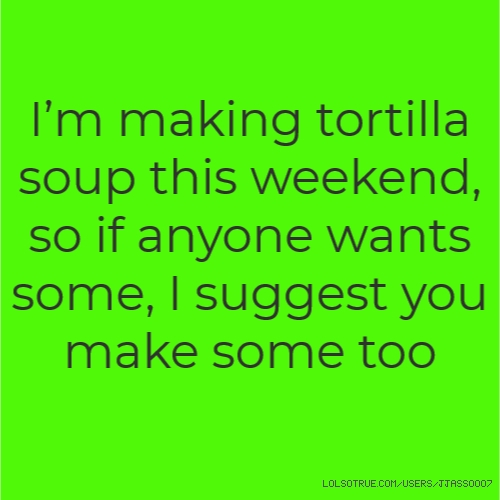 I'm making tortilla soup this weekend, so if anyone wants some, I suggest you make some too