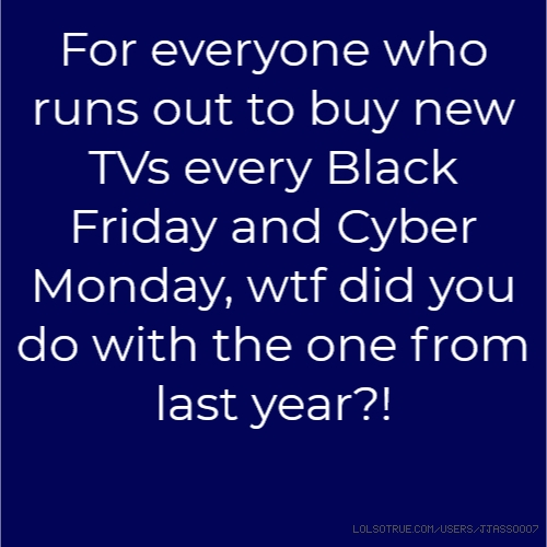 For everyone who runs out to buy new TVs every Black Friday and Cyber Monday, wtf did you do with the one from last year?!