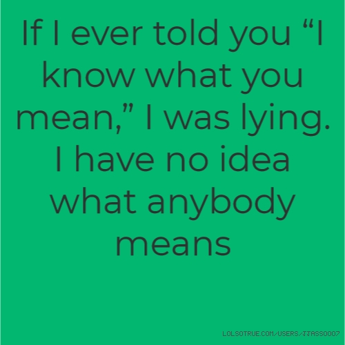 "If I ever told you ""I know what you mean,"" I was lying. I have no idea what anybody means"